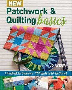 97488: C&T Publishing CT11355 New Patchwork and Quilting Basics Book by Jo Avery, A Handbook for Beginners, 12 Projects to Get You Started